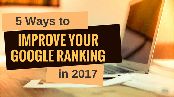 Five ways to improve your Google ranking in 2017