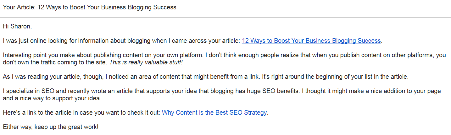 Hi Sharon, I was just online looking for information about blogging when I came across your article: 12 Ways to Boost Your Business Blogging Success. Interesting point you make about publishing content on your own platform. I don't think enough people realize that when you publish content on other platforms, you don't own the traffic coming to the site. This is really valuable stuff! As I was reading your article, though, I noticed an area of content that might benefit from a link. It's right around the beginning of your list in the article. I specialize in SEO and recently wrote an article that supports your idea that blogging has huge SEO benefits. I thought it might make a nice addition to your page and a nice way to support your idea. Here's a link to the article in case you want to check it out: Why Content is the Best SEO Strategy. Either way, keep up the great work!